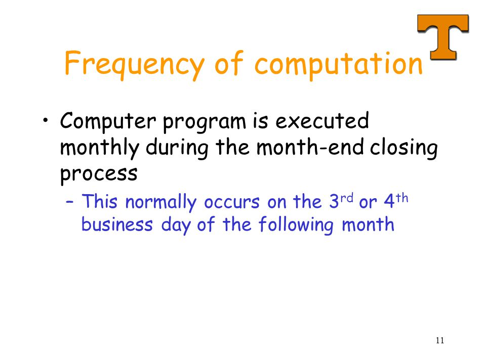 11 Frequency of computation Computer program is executed monthly during the month-end closing process –This normally occurs on the 3 rd or 4 th business day of the following month
