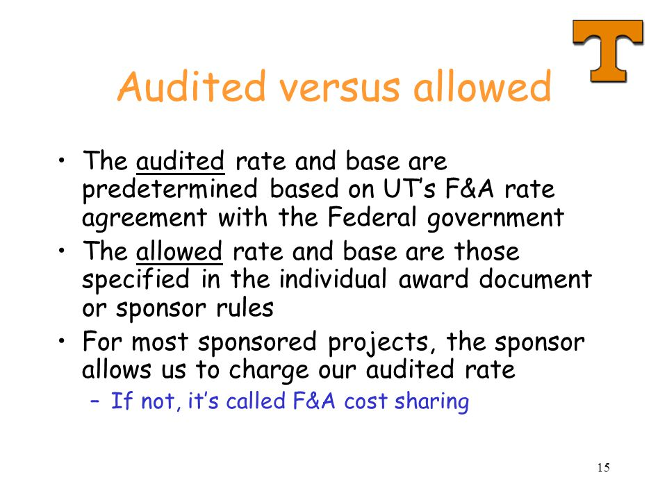 15 Audited versus allowed The audited rate and base are predetermined based on UT's F&A rate agreement with the Federal government The allowed rate and base are those specified in the individual award document or sponsor rules For most sponsored projects, the sponsor allows us to charge our audited rate –If not, it's called F&A cost sharing