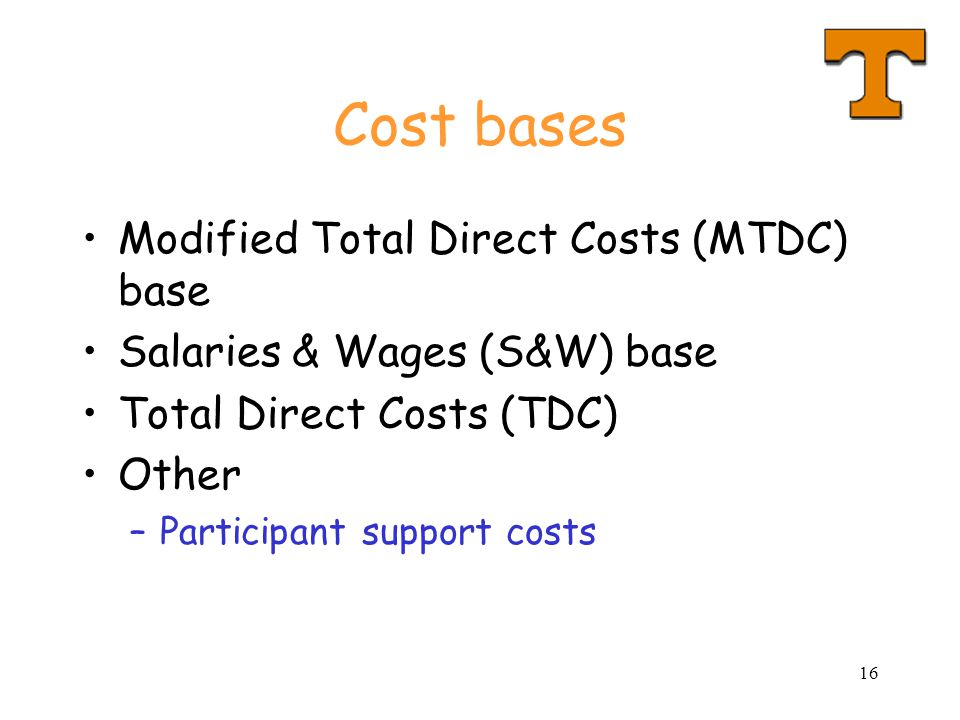 16 Cost bases Modified Total Direct Costs (MTDC) base Salaries & Wages (S&W) base Total Direct Costs (TDC) Other –Participant support costs