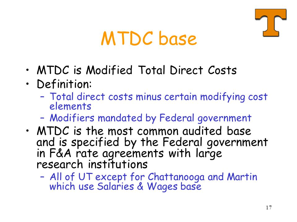 17 MTDC base MTDC is Modified Total Direct Costs Definition: –Total direct costs minus certain modifying cost elements –Modifiers mandated by Federal government MTDC is the most common audited base and is specified by the Federal government in F&A rate agreements with large research institutions –All of UT except for Chattanooga and Martin which use Salaries & Wages base