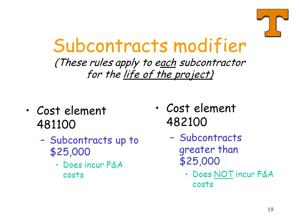 19 Subcontracts modifier (These rules apply to each subcontractor for the life of the project) Cost element 481100 –Subcontracts up to $25,000 Does incur F&A costs Cost element 482100 –Subcontracts greater than $25,000 Does NOT incur F&A costs