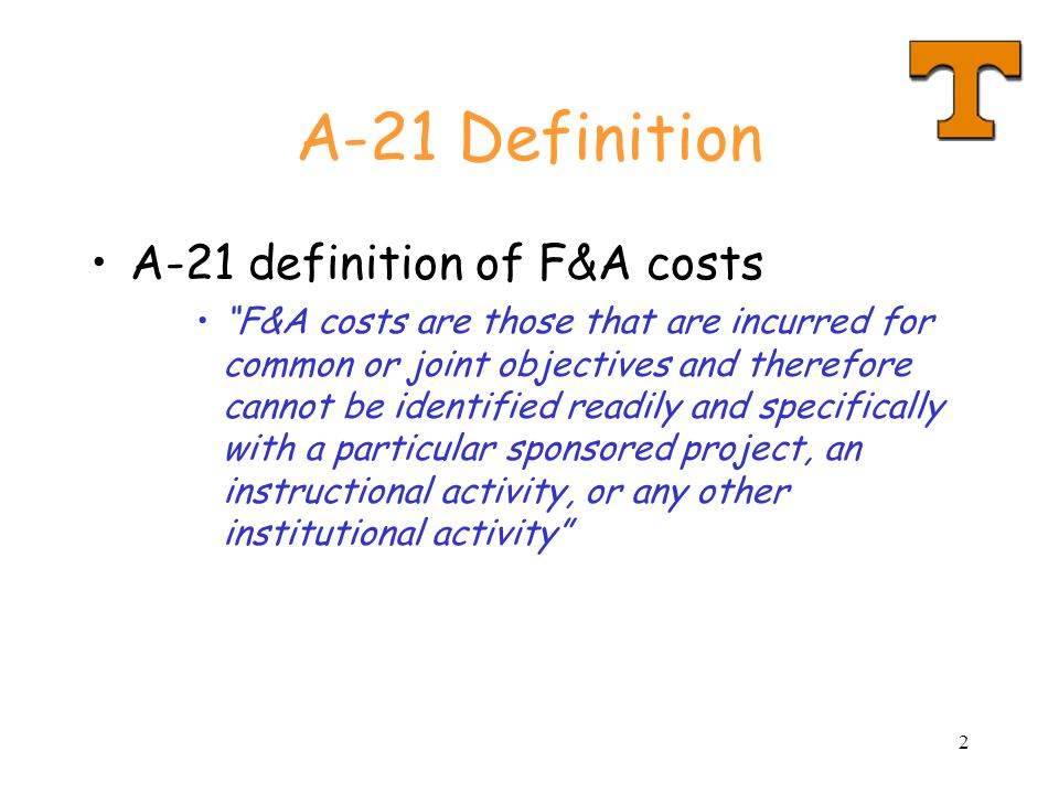 2 A-21 Definition A-21 definition of F&A costs F&A costs are those that are incurred for common or joint objectives and therefore cannot be identified readily and specifically with a particular sponsored project, an instructional activity, or any other institutional activity
