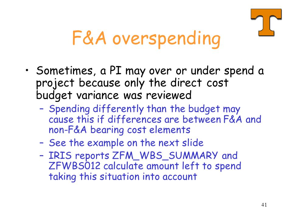 41 F&A overspending Sometimes, a PI may over or under spend a project because only the direct cost budget variance was reviewed –Spending differently than the budget may cause this if differences are between F&A and non-F&A bearing cost elements –See the example on the next slide –IRIS reports ZFM_WBS_SUMMARY and ZFWBS012 calculate amount left to spend taking this situation into account