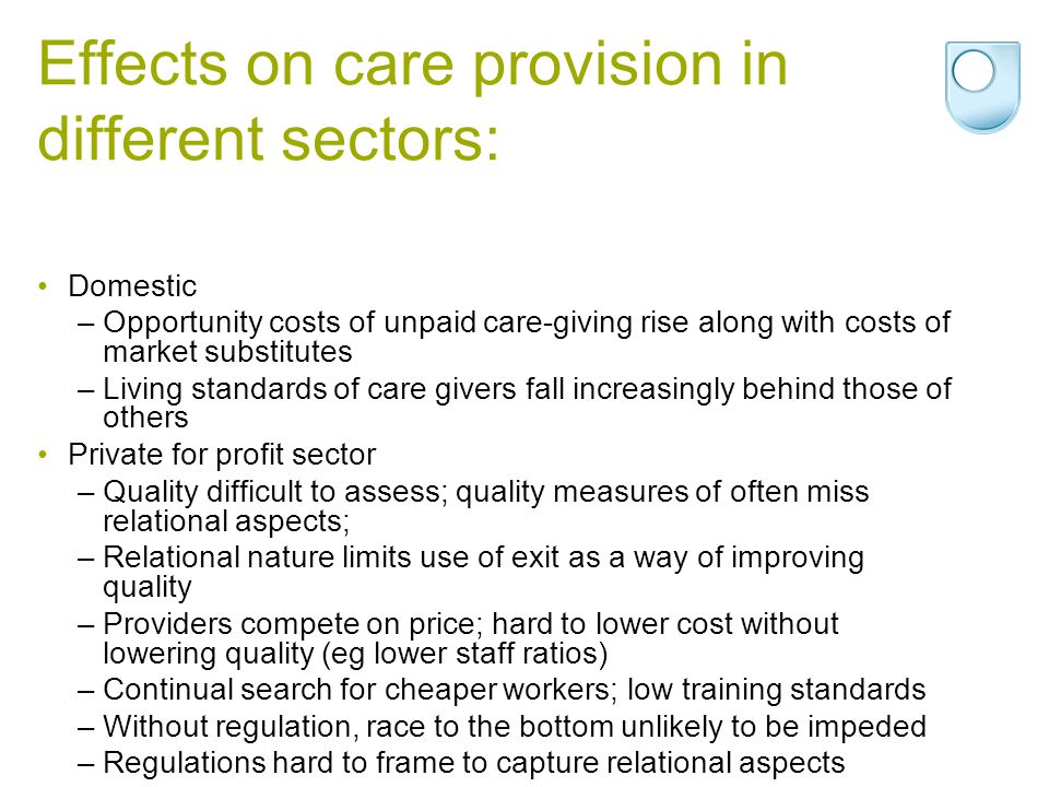 Effects on care provision in different sectors: Domestic –Opportunity costs of unpaid care-giving rise along with costs of market substitutes –Living standards of care givers fall increasingly behind those of others Private for profit sector –Quality difficult to assess; quality measures of often miss relational aspects; –Relational nature limits use of exit as a way of improving quality –Providers compete on price; hard to lower cost without lowering quality (eg lower staff ratios) –Continual search for cheaper workers; low training standards –Without regulation, race to the bottom unlikely to be impeded –Regulations hard to frame to capture relational aspects