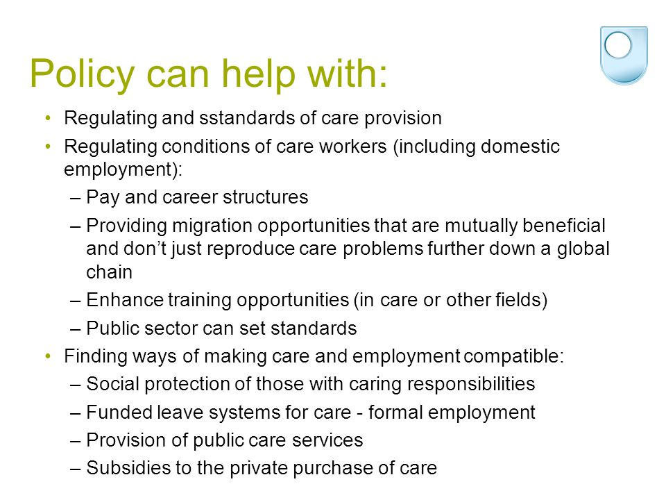Policies on care impact on gender inequalities Research needed to ensure that such policies reduce rather than increase inequalities, e.g: –employment polices that do not make workers with caring responsibilities pay for flexibility in other ways; –financial support for care-giving in ways that do not impede women s labour market opportunities; –migration policies that do not make those needing care in poorer countries lose out; –training policies that enable women s caring skills to be better recognised.