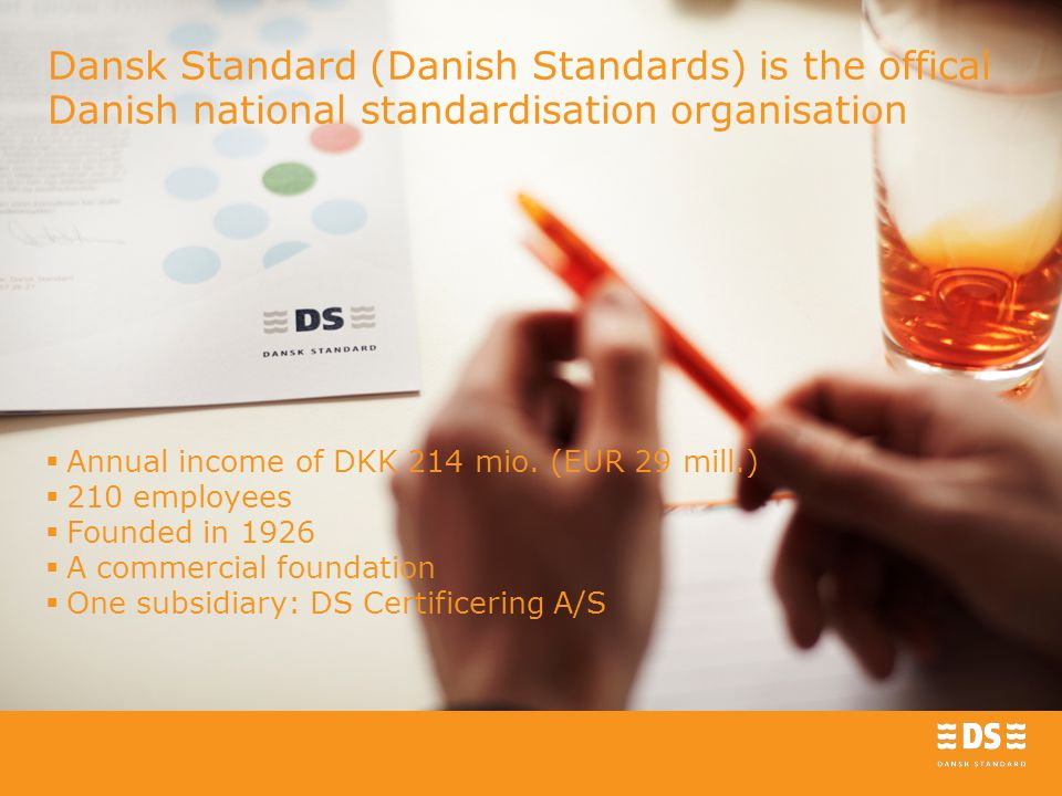 Dansk Standard (Danish Standards) is the offical Danish national standardisation organisation  Annual income of DKK 214 mio.