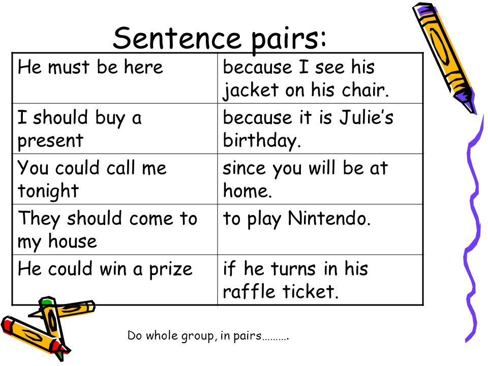 Sentence pairs: He must be herebecause I see his jacket on his chair. I should buy a present because it is Julie's birthday. You could call me tonight
