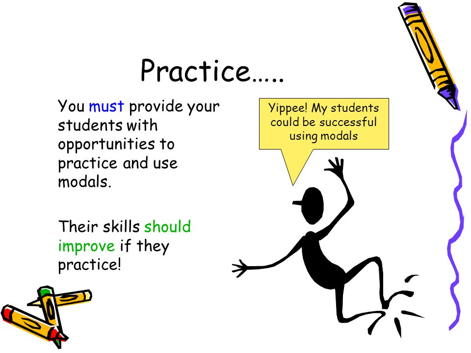 Practice….. You must provide your students with opportunities to practice and use modals. Their skills should improve if they practice! Yippee! My stu