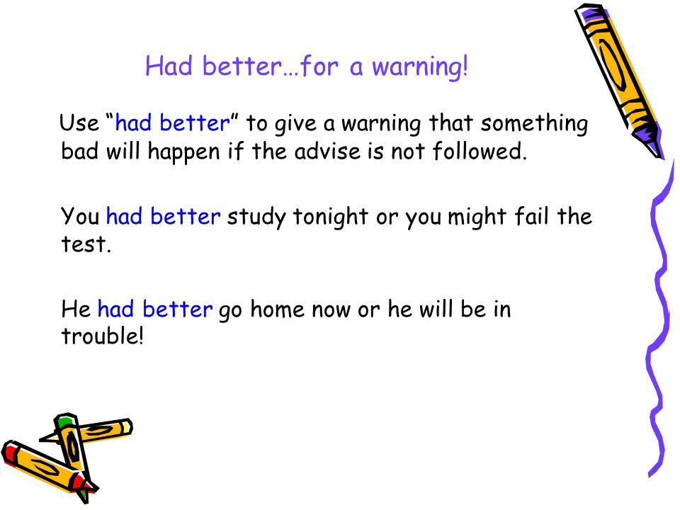 """Had better…for a warning! Use """"had better"""" to give a warning that something bad will happen if the advise is not followed. You had better study tonigh"""