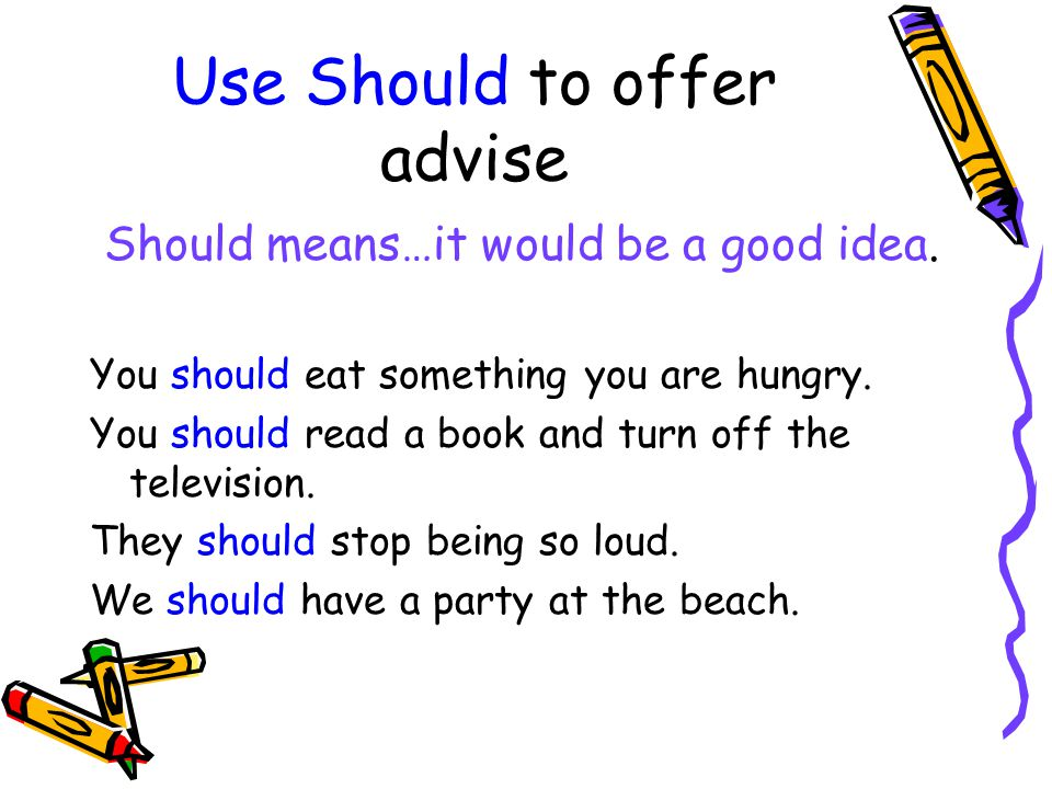 Use Should to offer advise Should means…it would be a good idea. You should eat something you are hungry. You should read a book and turn off the tele