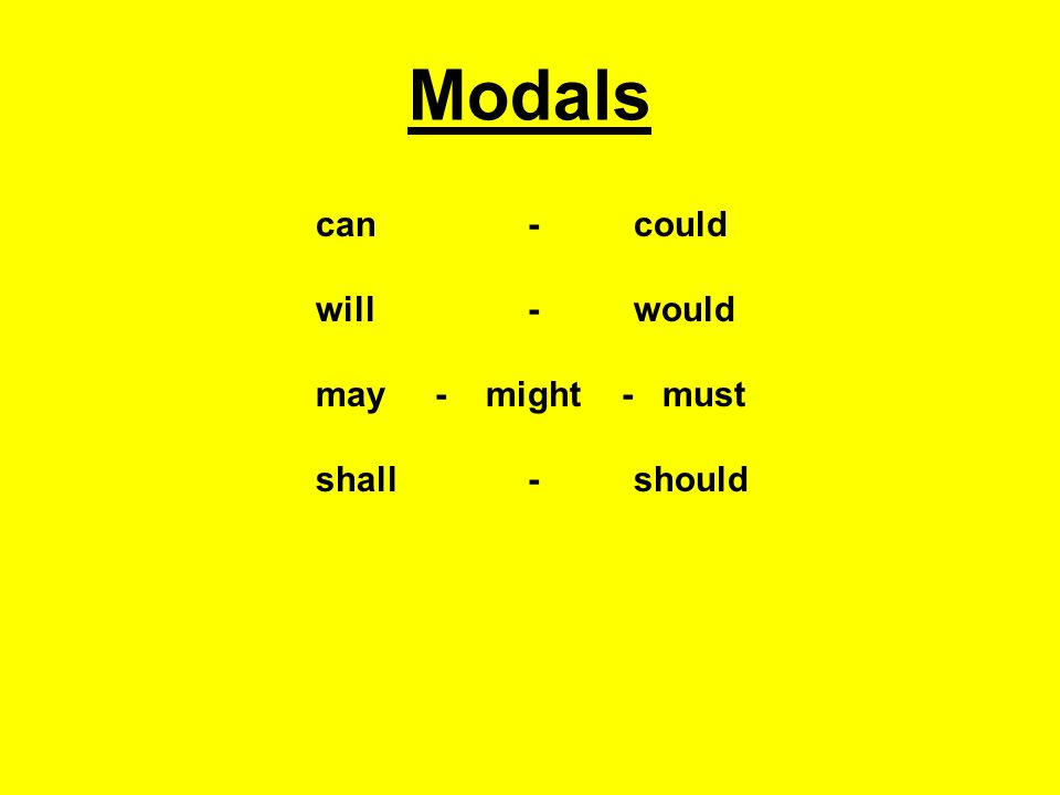 Modals can- could will- would may - might - must shall- should