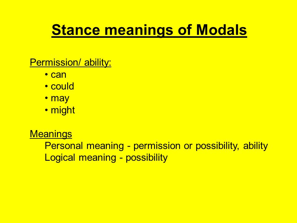 Stance meanings of Modals Obligation/ necessity: must should have (got) to need to be supposed to Meanings Personal meaning - obligation Logical meaning - necessity