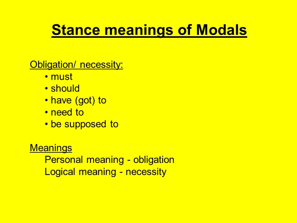 Stance meanings of Modals Volition/ prediction: will would shall Meanings Personal meaning - volition or intention Logical meaning - prediction