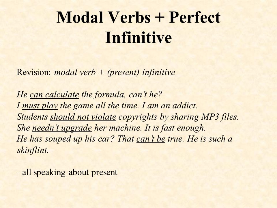 Modal Verbs + Perfect Infinitive modal verb + perfect infinitive speaks about the past and expresses either an emotion connected with what is being said (reproach, indignation, surprise) and (or) certain degree of probability (certainty about the events in the past) can't + perfect infinitive: (přece) He can't have broken his leg.