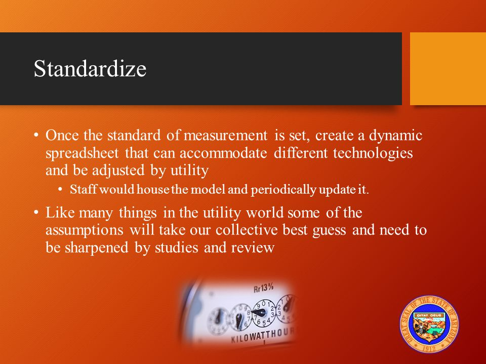 Standardize Once the standard of measurement is set, create a dynamic spreadsheet that can accommodate different technologies and be adjusted by utility Staff would house the model and periodically update it.