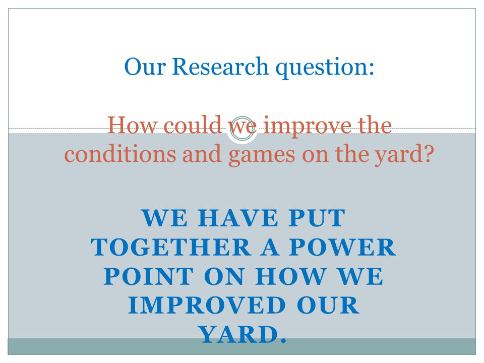 WE HAVE PUT TOGETHER A POWER POINT ON HOW WE IMPROVED OUR YARD. Our Research question: How could we improve the conditions and games on the yard?