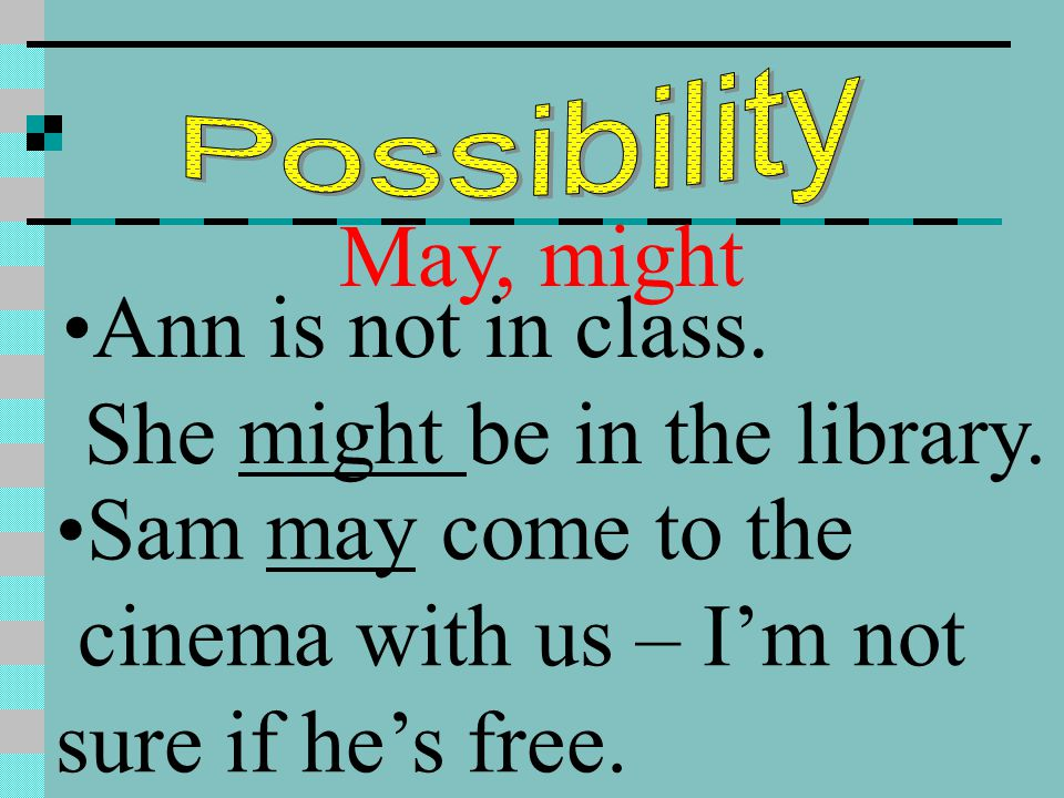 May, might Ann is not in class. She might be in the library. Sam may come to the cinema with us – I'm not sure if he's free.
