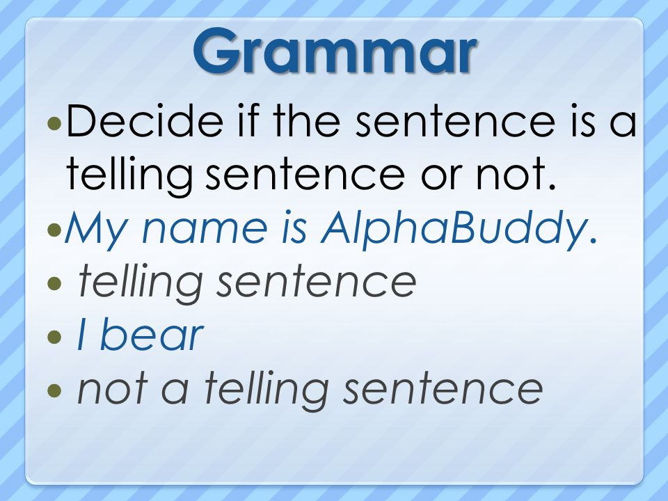 Grammar Decide if the sentence is a telling sentence or not.