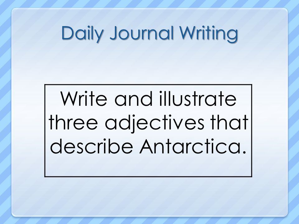 Daily Journal Writing Write and illustrate three adjectives that describe Antarctica.