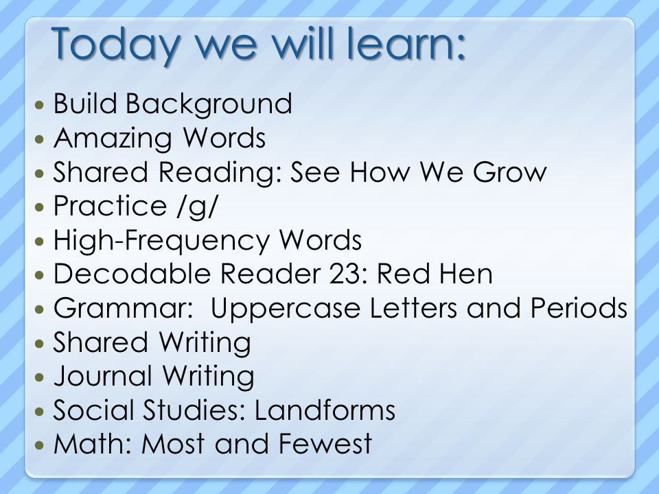 Today we will learn: Build Background Amazing Words Shared Reading: See How We Grow Practice /g/ High-Frequency Words Decodable Reader 23: Red Hen Grammar: Uppercase Letters and Periods Shared Writing Journal Writing Social Studies: Landforms Math: Most and Fewest