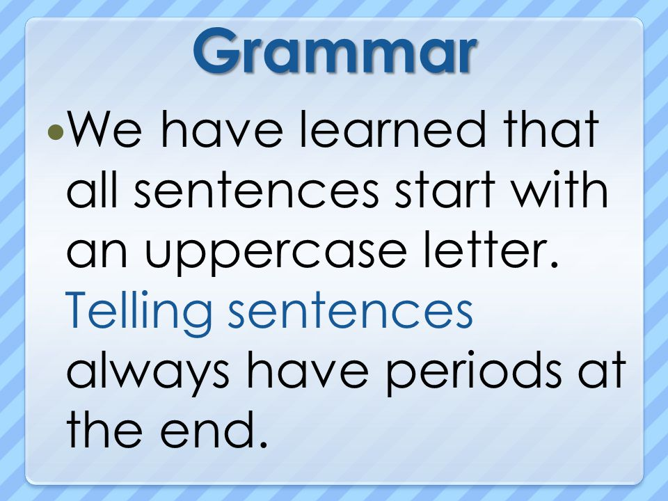 Grammar We have learned that all sentences start with an uppercase letter.