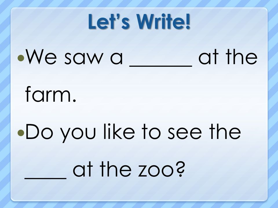 Let's Write! We saw a ______ at the farm. Do you like to see the ____ at the zoo