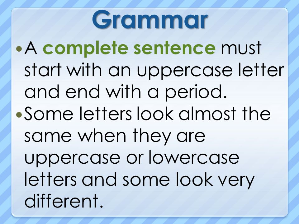 Grammar A complete sentence must start with an uppercase letter and end with a period.