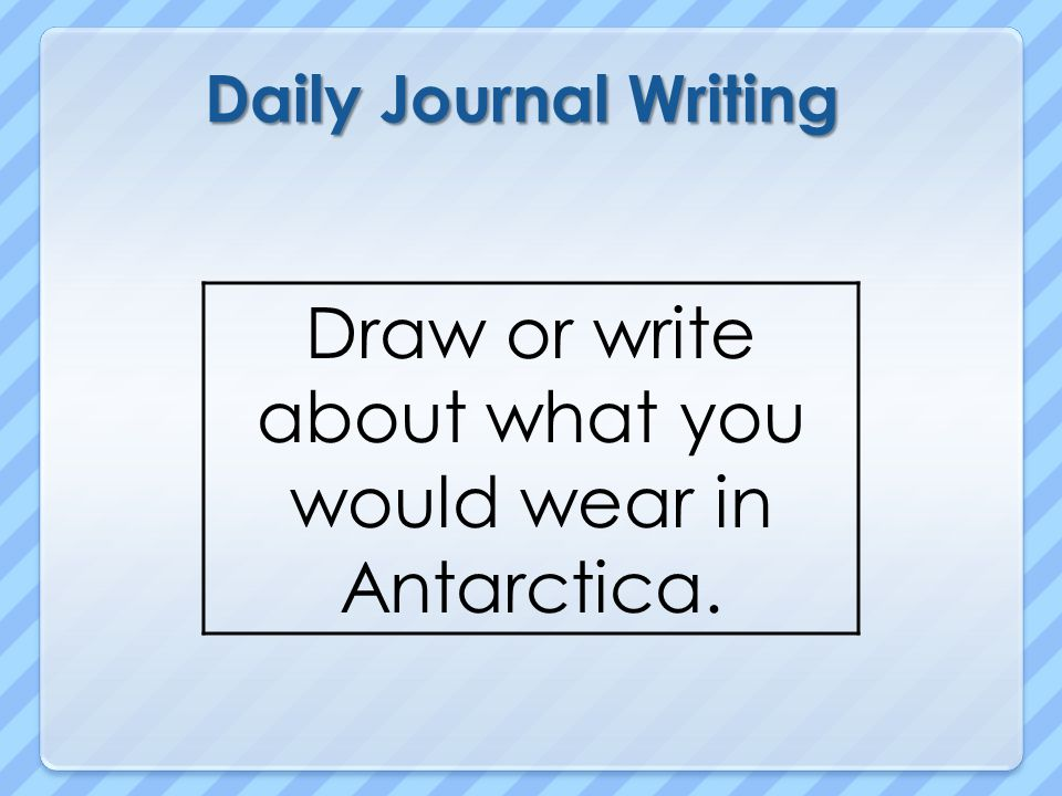 Daily Journal Writing Draw or write about what you would wear in Antarctica.