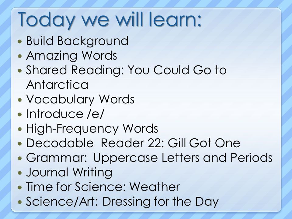 Today we will learn: Build Background Amazing Words Shared Reading: You Could Go to Antarctica Vocabulary Words Introduce /e/ High-Frequency Words Decodable Reader 22: Gill Got One Grammar: Uppercase Letters and Periods Journal Writing Time for Science: Weather Science/Art: Dressing for the Day