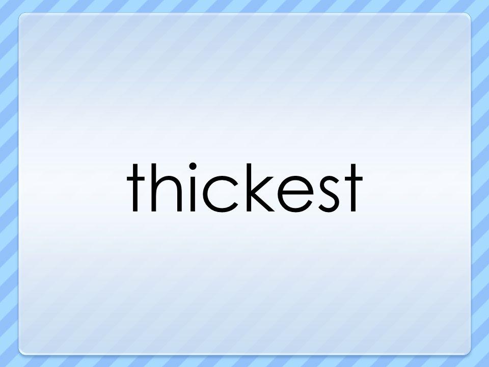 thickest