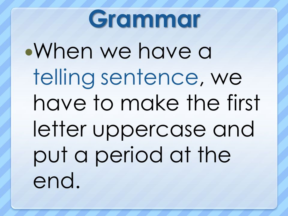Grammar When we have a telling sentence, we have to make the first letter uppercase and put a period at the end.