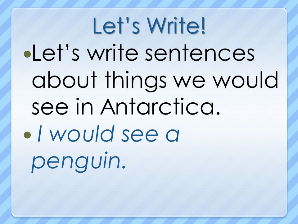 Let's Write! Let's write sentences about things we would see in Antarctica. I would see a penguin.