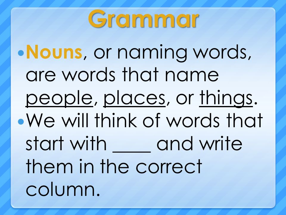 Grammar Nouns, or naming words, are words that name people, places, or things. We will think of words that start with ____ and write them in the corre