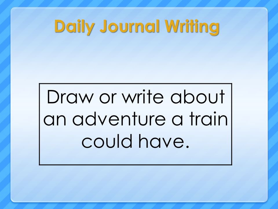 Daily Journal Writing Draw or write about an adventure a train could have.
