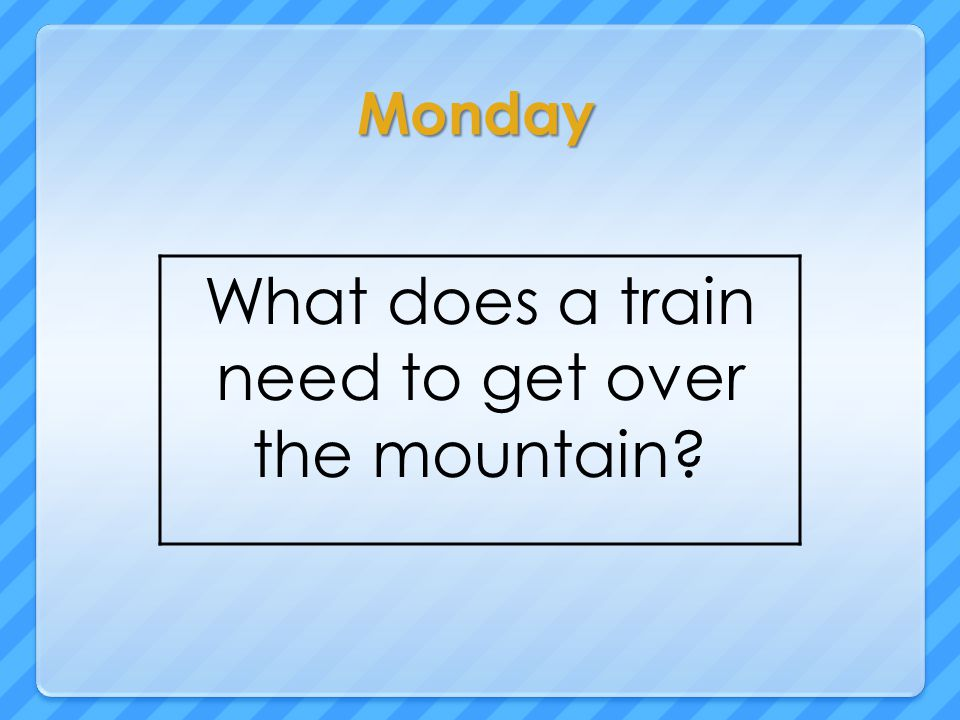 Monday What does a train need to get over the mountain?