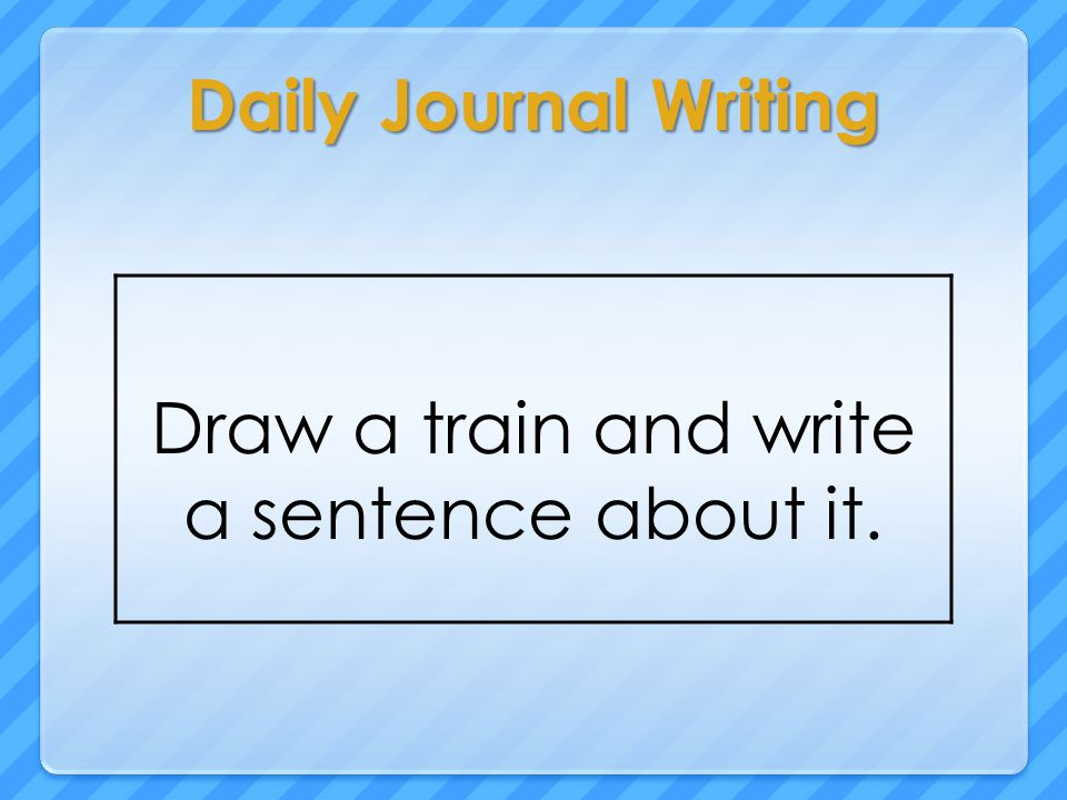 Daily Journal Writing Draw a train and write a sentence about it.