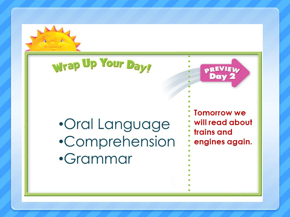 Oral Language Comprehension Grammar Tomorrow we will read about trains and engines again.