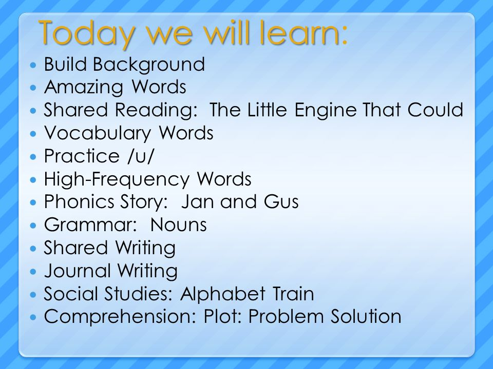 Today we will learn Today we will learn: Build Background Amazing Words Shared Reading: The Little Engine That Could Vocabulary Words Practice /u/ Hig