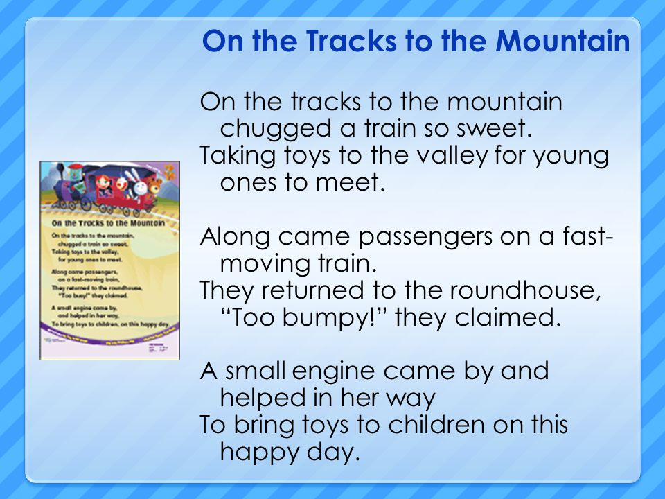On the Tracks to the Mountain On the tracks to the mountain chugged a train so sweet. Taking toys to the valley for young ones to meet. Along came pas