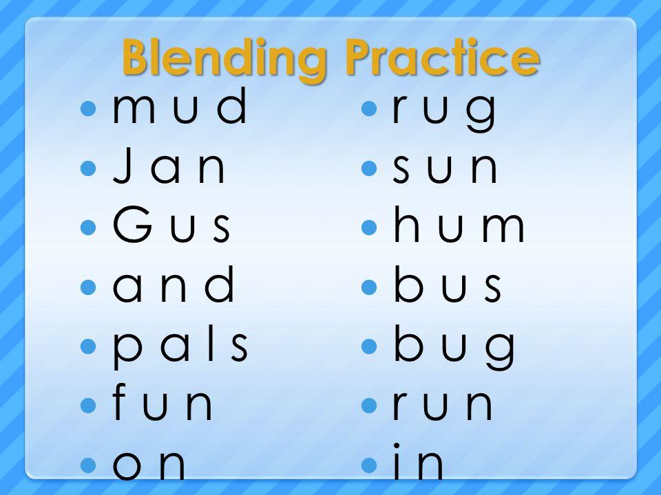 Blending Practice m u d J a n G u s a n d p a l s f u n o n r u g s u n h u m b u s b u g r u n i n