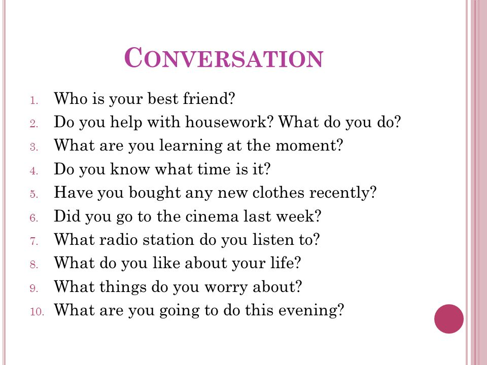 C ONVERSATION 1. Who is your best friend. 2. Do you help with housework.