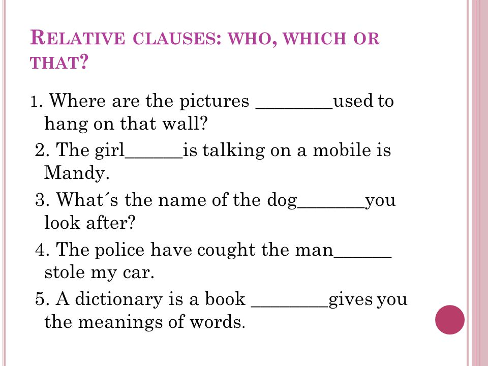 R ELATIVE CLAUSES : WHO, WHICH OR THAT ? 1. Where are the pictures ________used to hang on that wall? 2. The girl______is talking on a mobile is Mandy