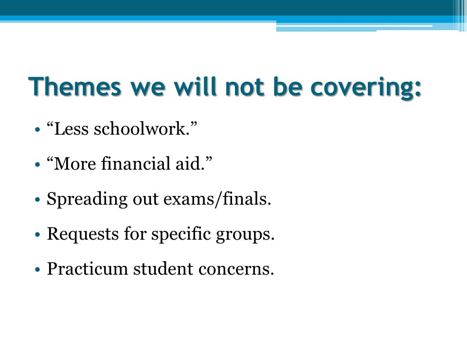 Themes we will not be covering: Less schoolwork. More financial aid. Spreading out exams/finals.