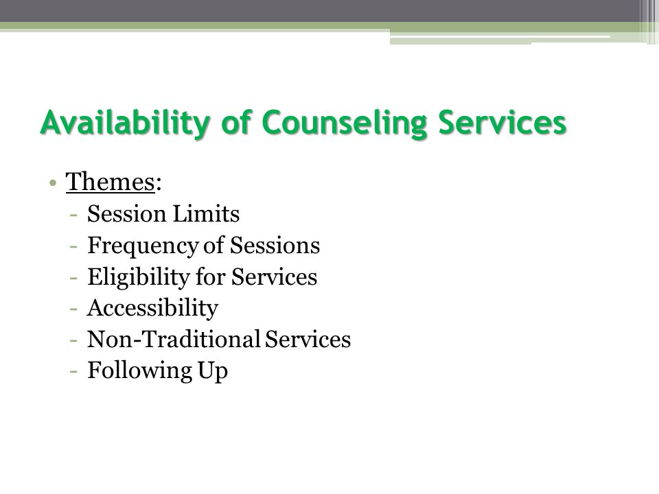Availability of Counseling Services Themes: -Session Limits -Frequency of Sessions -Eligibility for Services -Accessibility -Non-Traditional Services -Following Up