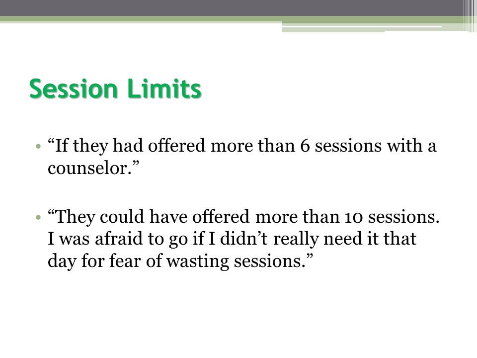Session Limits If they had offered more than 6 sessions with a counselor. They could have offered more than 10 sessions.