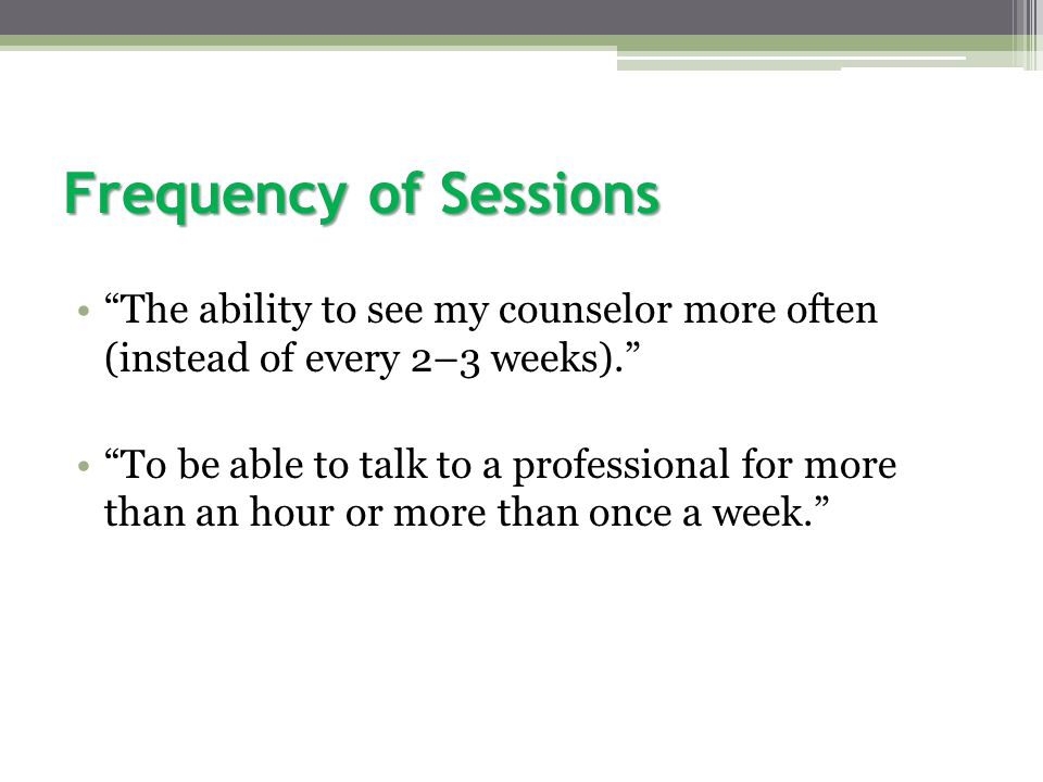 Frequency of Sessions The ability to see my counselor more often (instead of every 2–3 weeks). To be able to talk to a professional for more than an hour or more than once a week.