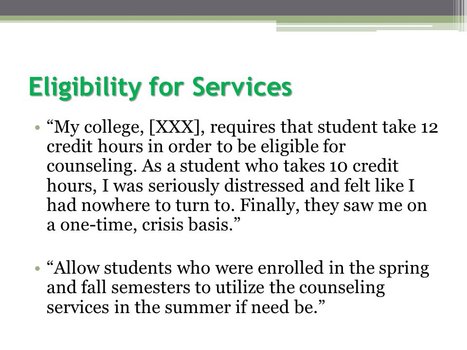 Eligibility for Services My college, [XXX], requires that student take 12 credit hours in order to be eligible for counseling.