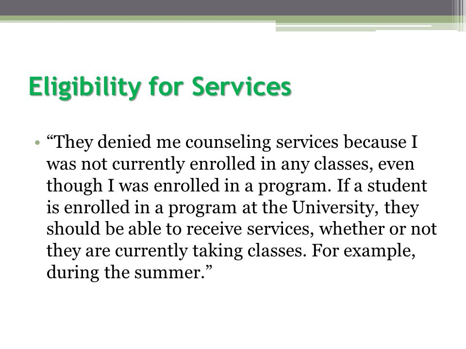 Eligibility for Services They denied me counseling services because I was not currently enrolled in any classes, even though I was enrolled in a program.