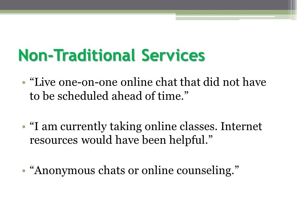 Non-Traditional Services Live one-on-one online chat that did not have to be scheduled ahead of time. I am currently taking online classes.