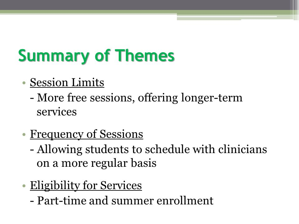 Summary of Themes Session Limits - More free sessions, offering longer-term services Frequency of Sessions - Allowing students to schedule with clinicians on a more regular basis Eligibility for Services - Part-time and summer enrollment